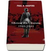 Ghetoul din Chisinau 1941-1942 - O istorie documentara a Holocaustului in interiorul frontierelor contestate ale Romaniei