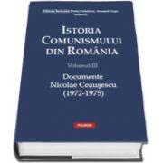Istoria comunismului din Romania. Volumul III - Documente. Nicolae Ceausescu (1972-1975)