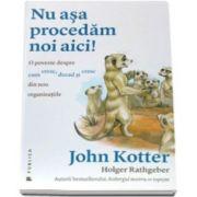 John Kotter - Nu asa procedam noi aici! O poveste despre cum cresc, decad si cresc din nou organizatiile