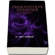 Amit Ph. D Goswami, Creativitate Cuantica - Foloseste puterea constiintei pentru a-ti modela viata
