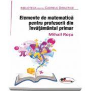 Elemente de matematica pentru profesorii din invatamantul primar. Editia a II-a, revizuita (Mihail Rosu)
