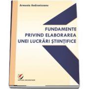 Fundamente privind elaborarea unei lucrari stiintifice (Armenia Androniceanu)