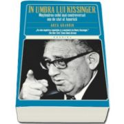 In umbra lui Kissinger. Mostenirea celui mai controversat om de stat al Americii (Greg Gardin)