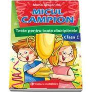 Micul campion - Teste pentru toate disciplinele clasa I. Editie revizuita dupa noua programa - Maria Alexandru