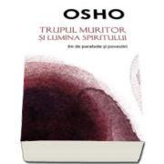 Osho - Trupul muritor si lumina spiritului, 60 de parabole si povestiri