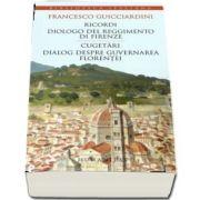 Francesco Guicciardini - Ricordi - Cugetari, dialog despre guvernarea Florentei