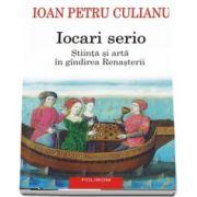 Ioan Petru Culianu - Iocari serio. Stiinta si arta in gindirea Renasterii - Editia 2017