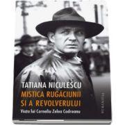 Mistica rugaciunii si a revolverului. Viata lui Corneliu Zelea Codreanu (Tatiana Niculescu)
