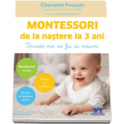 Montessori de la nastere la 3 ani. Invata-ma sa fiu eu insumi (Charlotte Poussin)