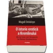 O istorie erotica a Kremlinului. De la Ivan cel Groaznic la Raisa Gorbaciova (Magali Delaloye)