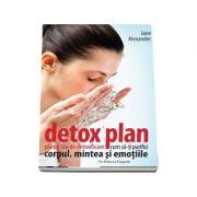 Detox plan. Planul tau de detoxificare - Cum sa-ti purifici corpul mintea si emotiile