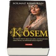 Solmaz Kamuran, Kosem - Din lanturile robiei in iatacul unui sultan, mai frumoasa decat sultana Hurrem, mai abila decat Soliman Magnificul
