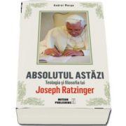 Absolutul astazi. Teologia si filosofia lui Joseph Ratzinger (Andrei Marga)