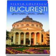 Silvia Colfescu - Bucuresti Ghid turistic, istoric, artistic editia a XII-a revazuta