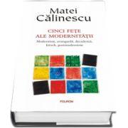 Matei Calinescu, Cinci fete ale modernitatii. Modernism, avangarda, decadenta, kitsch, postmodernism - Editie aniversara