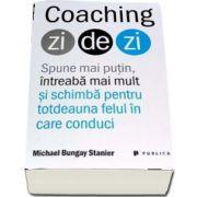 Michael Bungay Stanier - Coaching zi de zi - Spune mai putin, intreaba mai mult si schimba pentru totdeauna felul in care conduci