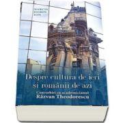 Despre cultura de ieri si romanii de azi. Convorbiri cu academicianul Razvan Theodorescu