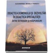 Didactica domeniului si dezvoltari in didactica specialitatii intre intrebari si raspunsuri (Alexandrina Mihaela Popescu)