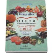 Elyane Lebre, Dieta antiimbatranire - Cele mai bune alimente, in 40 de retete. Strategii nutritionale antiimbatranire, in sapte pasi