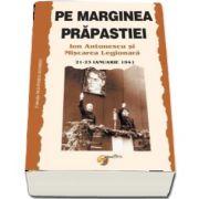 Pe marginea prapastiei. Ion Antonescu si Miscarea Legionara (21-23 Ianuarie 1941) - Editie ingrijita si revizuita de Nicolae Raus