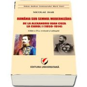 Romania sub semnul modernizarii. De la Alexandru Ioan Cuza la Carol I (1859-1914) - Editia a II-a, revizuita si adaugita