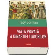 Viata privata a dinastiei Tudorilor (Tracy Borman)