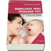 Bebelusul meu intelege tot - Cum sa crestem copii sanatosi prin parentaj constient de Aletha Solter