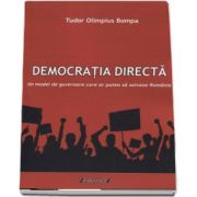 Democratia directa. Un model de guvernare care ar putea sa salveze Romania de Tudor Olimpius Bompa