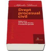Drept procesual civil - Editia a II-a, Volumul III - Caile de atac. Procedurile speciale de Mihaela Tabarca