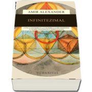 Infinitezimal - Cum a contribuit la faurirea lumii moderne o teorie matematica periculoasa (Amir Alexander)