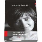 Reconstituiri cu Ileana Popovici de Radmila Popovici
