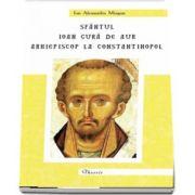 Sfantul Ioan Gura de Aur, arhiepiscop la Constantinopol de Ioan Alexandru Mizgan