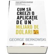 Cum sa creezi o aplicatie de un miliard de dolari de George Berkowski