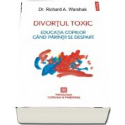 Divortul toxic. Educatia copiilor cind parintii se despart de Richard A. Warshak