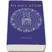 Fii aici, acum. Un manual pentru o viata traita in mod constient de Ram Dass