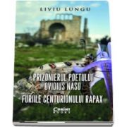 Prizonierul poetului Ovidius Naso sau Furiile centurionului Rapax de Liviu Lungu