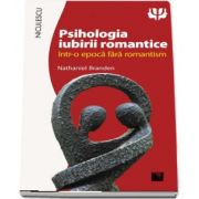 Psihologia iubirii romantice intr-o epoca fara romantism de Nathaniel Branden