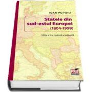 Statele din sud-estul Europei (1804-1999). Editia a II-a revazuta si adaugita de Ioan Popoiu