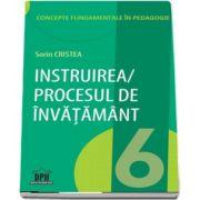 Instruirea. Procesul de invatamant - Concepte fundamentale in pedagogie (Volumul 6) de Sorin Cristea