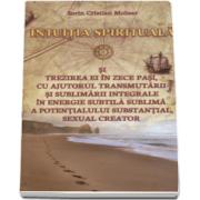 Intuitia spirituala si trezirea ei in zece pasi, cu ajutorul transmutarii si sublimarii integrale in energie subtila sublima a potentialului substantial, sexual creator