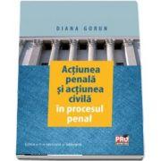 Actiunea penala si actiunea civila in procesul penal. Editia a II-a revazuta si adaugita de Diana Gorun