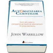 Automatizarea clientilor. Cum sa creezi o companie pe baza de abonament in orice domeniu de John Warrillow