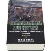 Comandantii lui Hitler. Fortele armate germane pe campul de lupta 1939-1945 (James Lucas cu o introducere de Robert Kershaw)