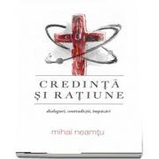 Credinta si ratiune. Dialoguri, contradictii, impacari de Mihail Neamtu