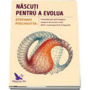 Nascuti pentru a evolua - Consideratii psihologice asupra drumului vietii dintr-o pespectiva integrala de Stefano Pischiutta