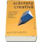 Scanteia creativa - Cum au devenit oamenii fiinte exceptionale datorita imaginatiei de Agustin Fuentes