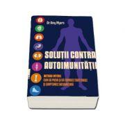 Amy Myers, Solutii contra Autoimunitatii - Metoda Myers. Cum sa previi si sa combati toate bolile si simptomele inflamatorii