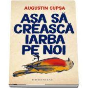 Asa sa creasca iarba pe noi de Augustin Cupsa