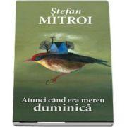 Atunci cand era mereu duminica de Stefan Mitroi
