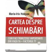 Cartea despre schimbari. Cum faci tranzitiile importante din viata ta - factorul TT de Maria-Iris Hoeppe